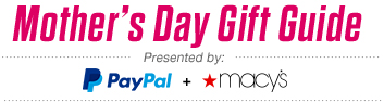 Mother's Day Gift Guide - Presented by: PayPal and *macy's