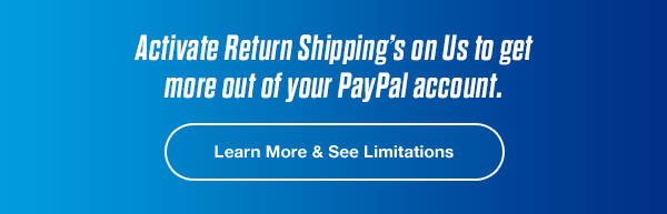 Activate Return Shipping's on Us to get more out of your PayPal account.   Learn More & See Limitations