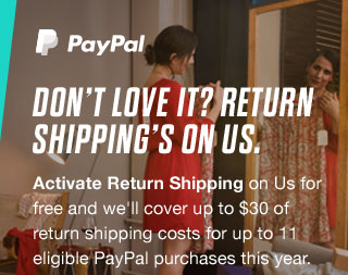 Don't Love it? Return Shipping's On Us. Activate Return Shipping on Us for free and we'll cover up to $30 of return shipping costs for up to 11 eligible PayPal purchases this year.