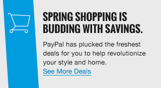SPRING SHOPPING IS BUDDING WITH SAVINGS. | PayPal has plucked the freshest deals for you to help revolutionize your style and home. See More Deals